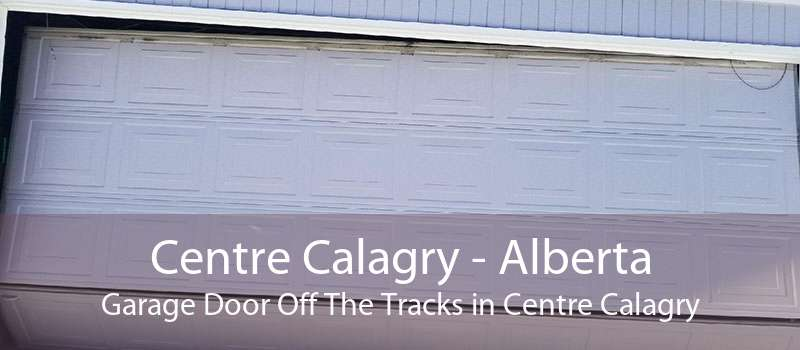 Centre Calagry - Alberta Garage Door Off The Tracks in Centre Calagry