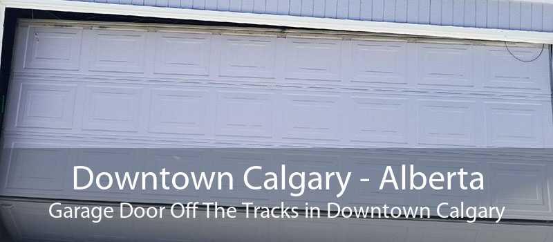 Downtown Calgary - Alberta Garage Door Off The Tracks in Downtown Calgary
