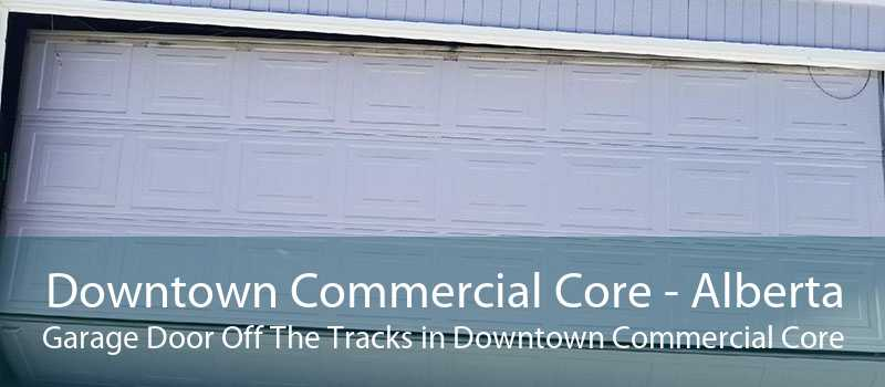 Downtown Commercial Core - Alberta Garage Door Off The Tracks in Downtown Commercial Core