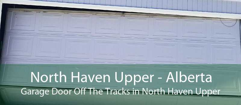 North Haven Upper - Alberta Garage Door Off The Tracks in North Haven Upper